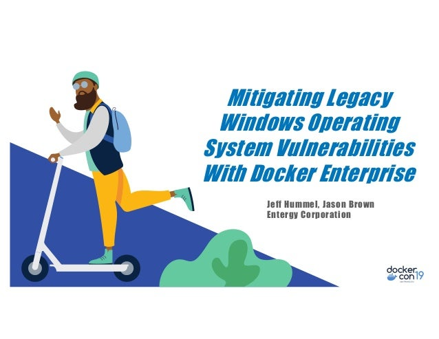 Mitigating Legacy Windows Operating System Vulnerabilities With Docker Enterprise Jeff Hummel, Jason Brown Entergy Corpora...