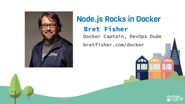 Bret Fisher Docker Captain, DevOps Dude bretfisher.com/docker Node.js Rocks in Docker