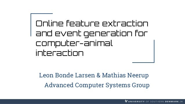 Online feature extraction and event generation for computer-animal interaction Leon Bonde Larsen & Mathias Neerup Advanced...