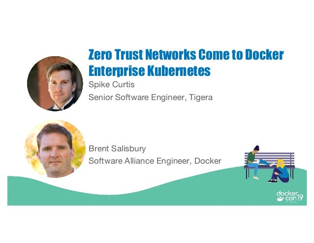 Spike Curtis Senior Software Engineer, Tigera Zero Trust Networks Come to Docker Enterprise Kubernetes Brent Salisbury Sof...