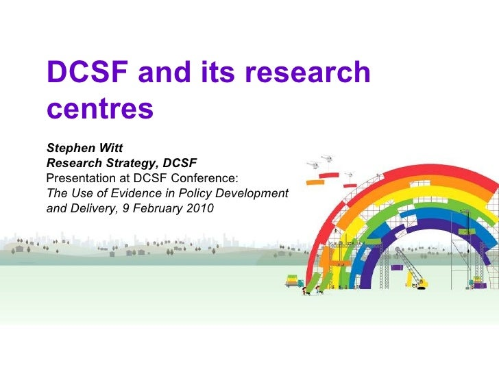 DCSF and its research centres Stephen Witt Research Strategy, DCSF Presentation at DCSF Conference:  The Use of Evidence i...