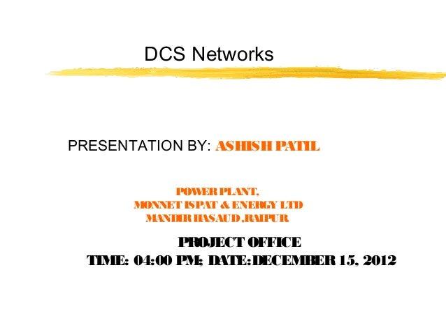 DCS NetworksPRESENTATION BY: ASHISHPATILPOWERPLANT,MONNET ISPAT & ENERGY LTDMANDIRHASAUD,RAIPUR.PROJECT OFFICETIME: 04:00 ...