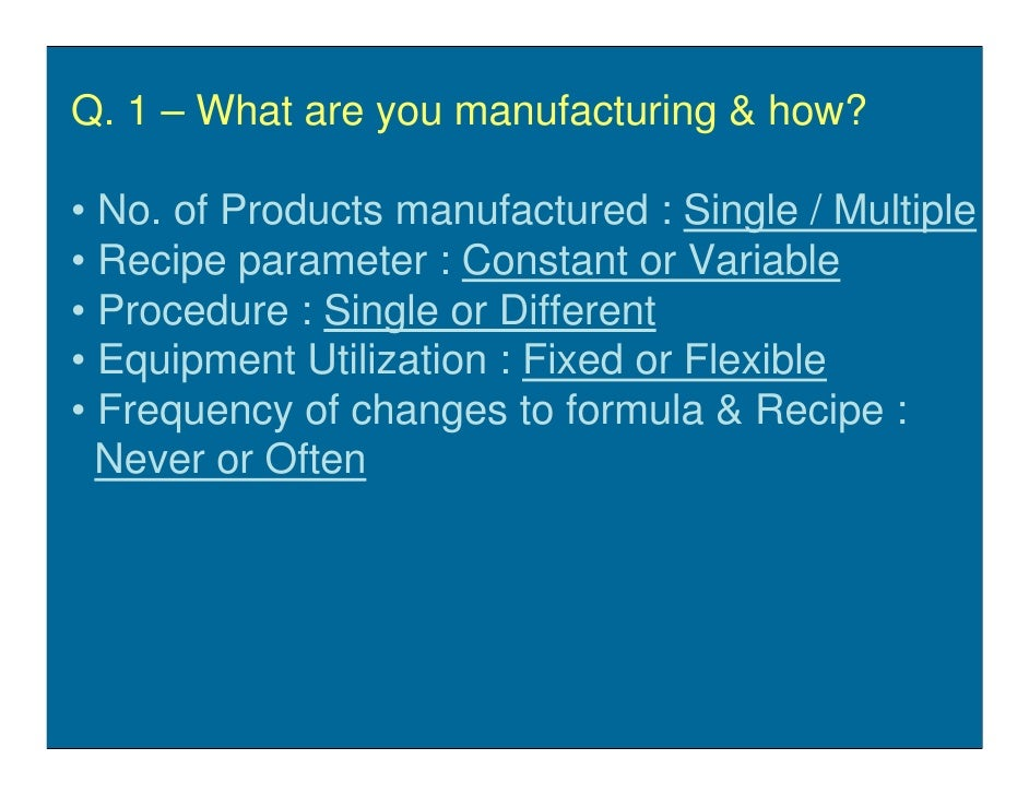 Q. 1 – What are you manufacturing & how?  • No. of Products manufactured : Single / Multiple • Recipe parameter : Constant...