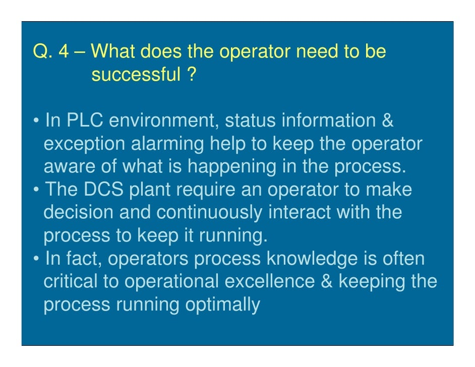 Q. 4 – What does the operator need to be        successful ?  • In PLC environment, status information &   exception alarm...