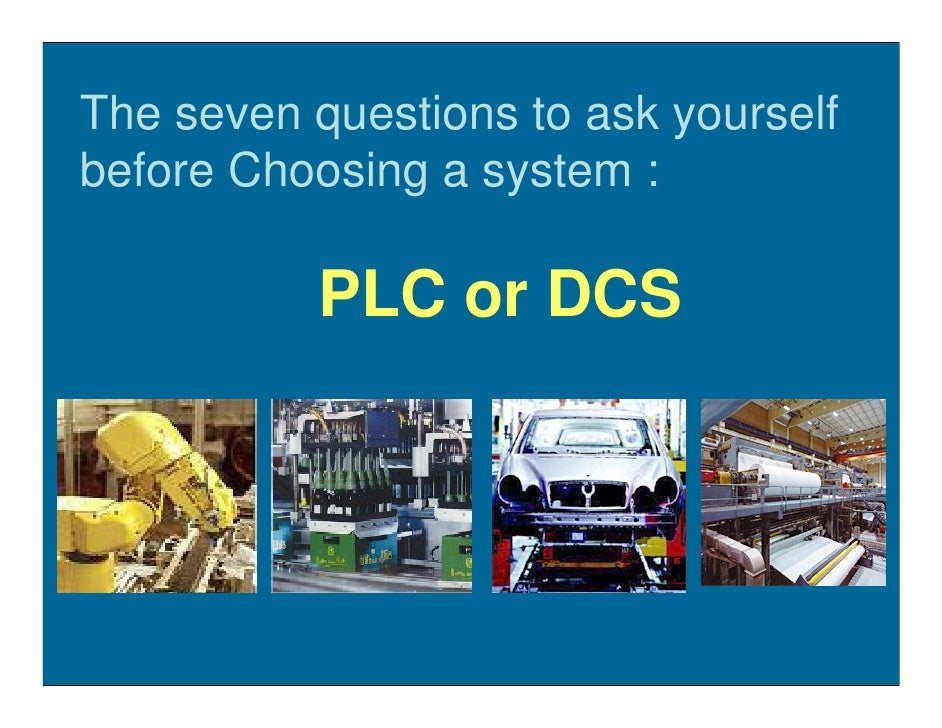 The seven questions to ask yourself before Choosing a system :            PLC or DCS