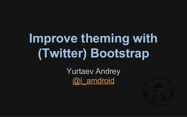 Improve theming with (Twitter) Bootstrap Yurtaev Andrey @i_amdroid