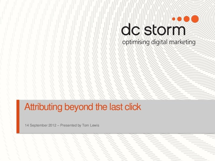 Attributing beyond the last click14 September 2012 – Presented by Tom Lewis