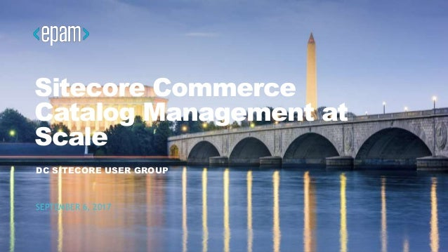1DC SITECORE USER GROUP Sitecore Commerce Catalog Management at Scale DC SITECORE USER GROUP SEPTEMBER 6, 2017