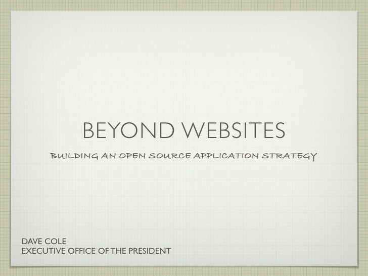 BEYOND WEBSITES       BUILDING AN OPEN SOURCE APPLICATION STRATEGY     DAVE COLE EXECUTIVE OFFICE OF THE PRESIDENT