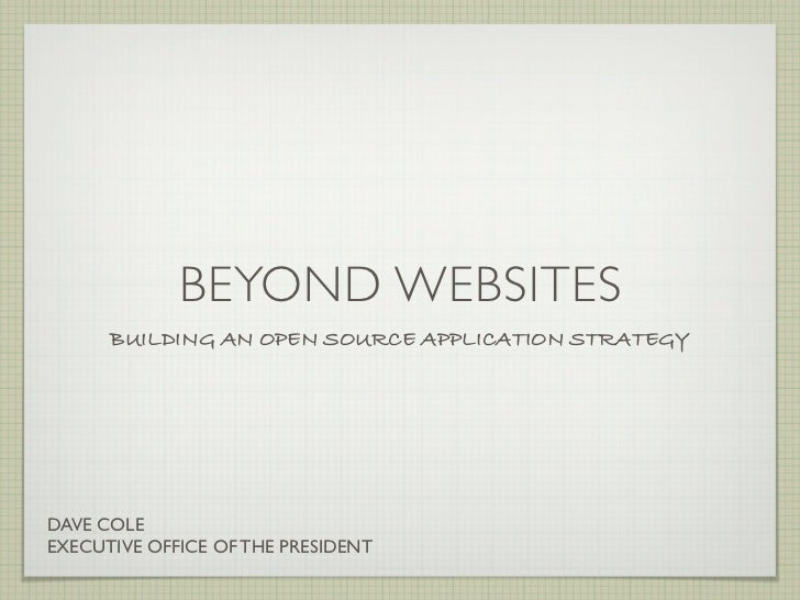 BEYOND WEBSITES      BUILDING AN OPEN SOURCE APPLICATION STRATEGYDAVE COLEEXECUTIVE OFFICE OF THE PRESIDENT
