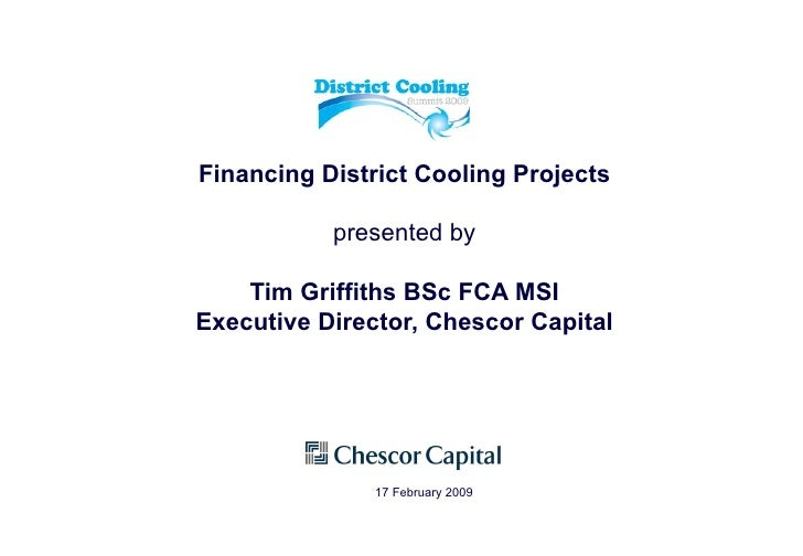 Financing District Cooling Projects presented by Tim Griffiths BSc FCA MSI Executive Director, Chescor Capital 17 February...