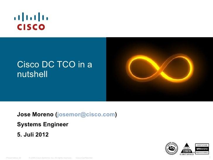 Cisco DC TCO in a          nutshell          Jose Moreno (josemor@cisco.com)          Systems Engineer          5. Juli 20...