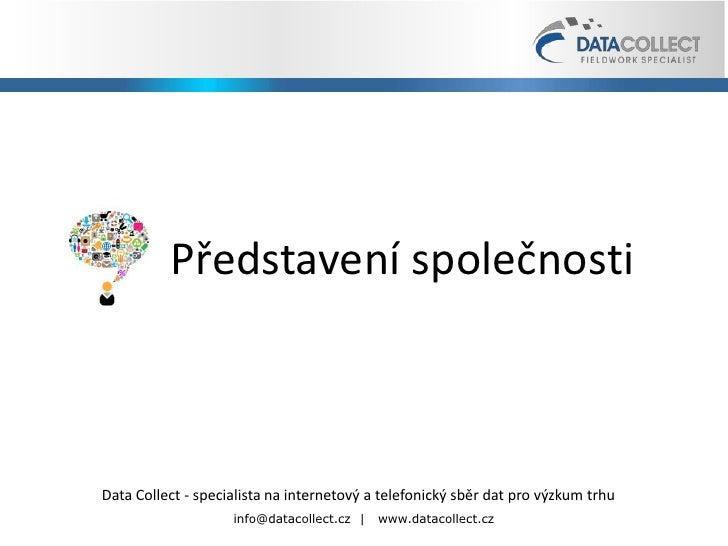 <ul><li>Představení společnosti </li></ul>Data Collect s.r.o.  |  Slezská 1454/117, 130 00 Praha  3  |  www.datacollect.cz...