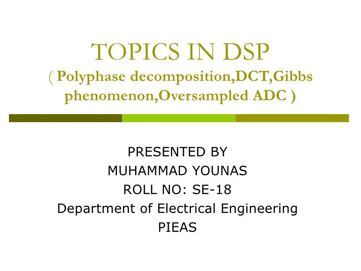 TOPICS IN DSP (  Polyphase decomposition,DCT,Gibbs phenomenon,Oversampled ADC ) PRESENTED BY MUHAMMAD YOUNAS ROLL NO: SE-1...