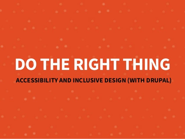 DO THE RIGHT THING ACCESSIBILITY AND INCLUSIVE DESIGN (WITH DRUPAL)
