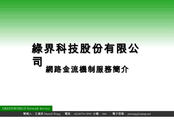 網路金流機制服務簡介 綠界科技股份有限公司 簡報人:王建民 Martell Wang  電話: (02)8976-3899  分機: 666  電子信箱: [email_address] GREENWORLD Network Service