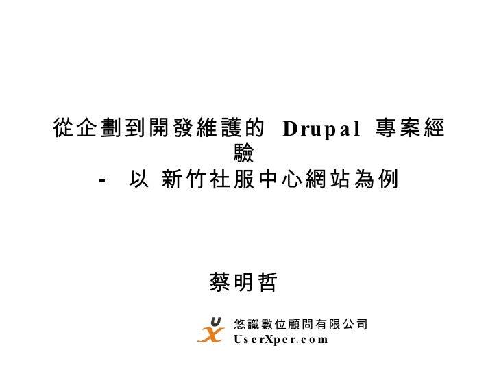 從企劃到開發維護的  Drupal  專案經驗  -  以 新竹社服中心網站為例 蔡明哲  悠識數位顧問有限公司 UserXper.com