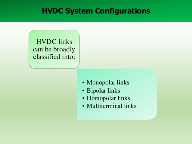 HVDC System Configurations  HVDC links can be broadly classified into:  • • • •  Monopolar links Bipolar links Homopolar l...