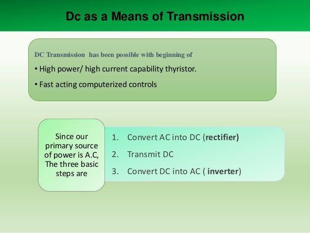 Dc as a Means of Transmission DC Transmission has been possible with beginning of  • High power/ high current capability t...