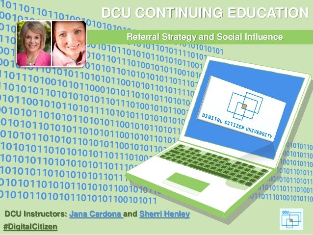 #DigitalCitizen DCU CONTINUING EDUCATION Referral Strategy and Social Influence DCU Instructors: Jana Cardona and Sherri H...