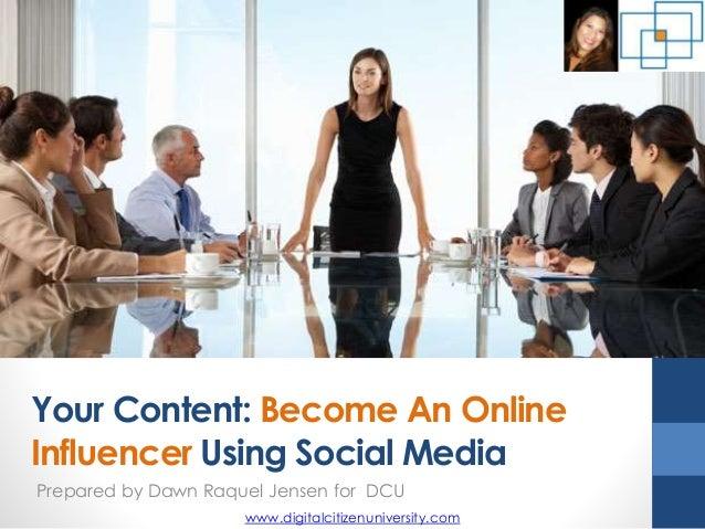 Your Content: Become An Online Influencer Using Social Media Prepared by Dawn Raquel Jensen for DCU www.digitalcitizenuniv...