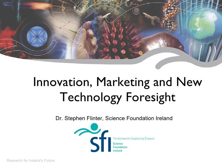 Innovation, Marketing and New Technology Foresight Research for Ireland's Future Dr. Stephen Flinter, Science Foundation I...
