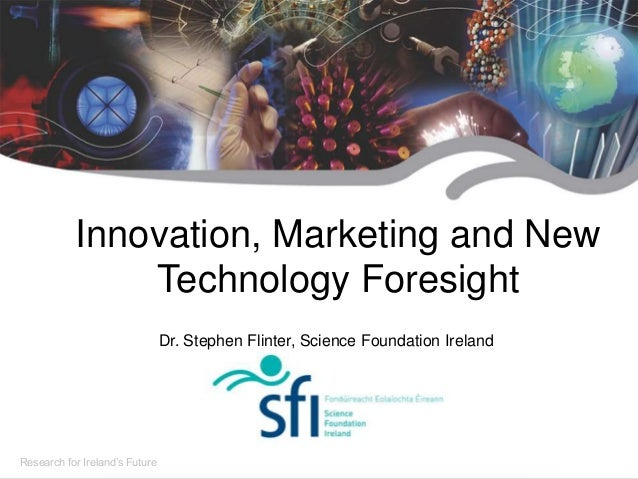 Research for Ireland's Future Innovation, Marketing and New Technology Foresight Dr. Stephen Flinter, Science Foundation I...