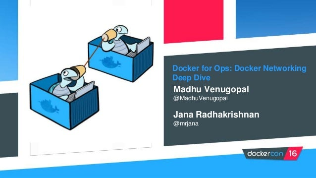 Docker for Ops: Docker Networking Deep Dive Madhu Venugopal @MadhuVenugopal Jana Radhakrishnan @mrjana
