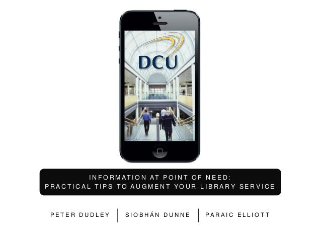 I N F O R M AT I O N AT P O I N T O F N E E D : PRACTICAL TIPS TO AUGMENT YOUR LIBRARY SERVICE  PETER DUDLEY  SIOBHÁN DUNN...