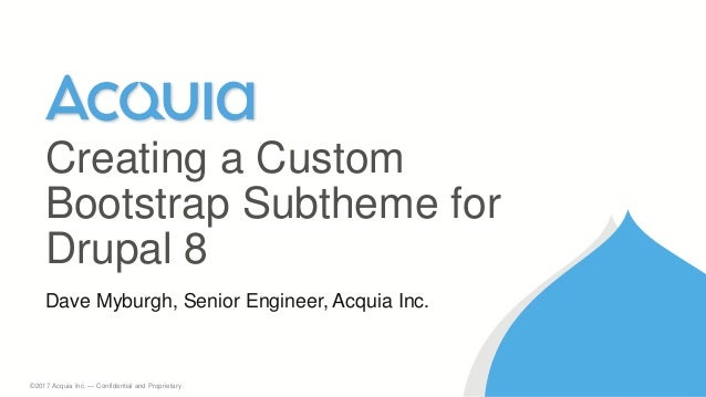 1 ©2017 Acquia Inc. — Confidential and Proprietary Dave Myburgh, Senior Engineer, Acquia Inc. Creating a Custom Bootstrap ...