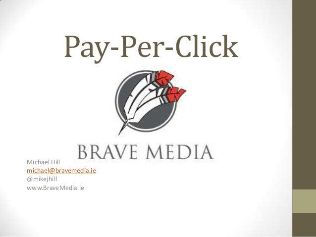 Pay-Per-ClickMichael Hillmichael@bravemedia.ie@mikejhillwww.BraveMedia.ie