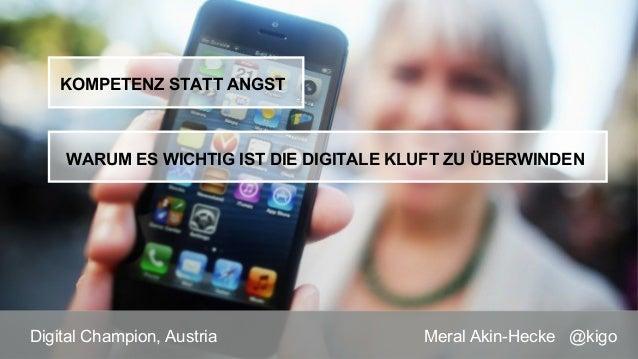 Meral Akin-Hecke @kigoDigital Champion, Austria WARUM ES WICHTIG IST DIE DIGITALE KLUFT ZU ÜBERWINDEN KOMPETENZ STATT ANGST