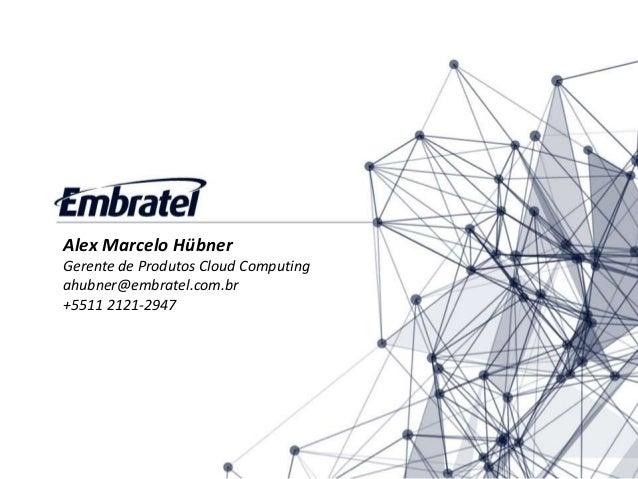Alex Marcelo Hübner Gerente de Produtos Cloud Computing ahubner@embratel.com.br +5511 2121-2947