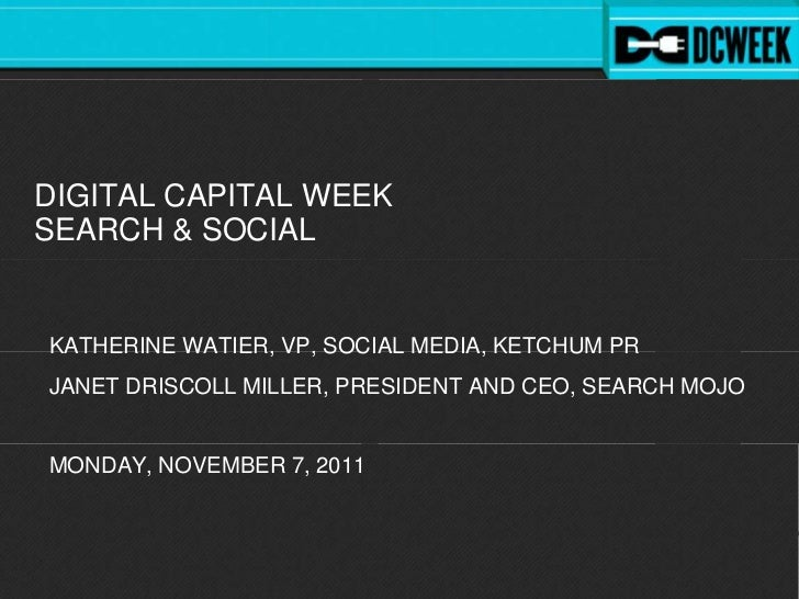 DIGITAL CAPITAL WEEKSEARCH & SOCIALKATHERINE WATIER, VP, SOCIAL MEDIA, KETCHUM PRJANET DRISCOLL MILLER, PRESIDENT AND CEO,...