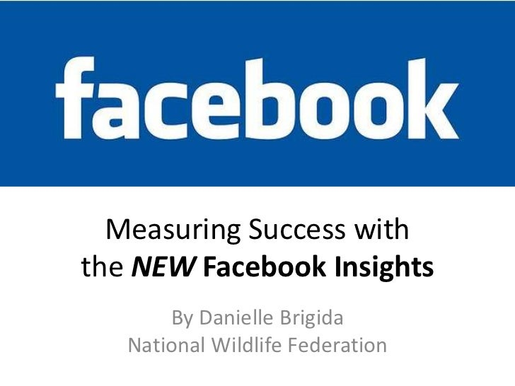 Measuring Success withthe NEW Facebook Insights       By Danielle Brigida   National Wildlife Federation