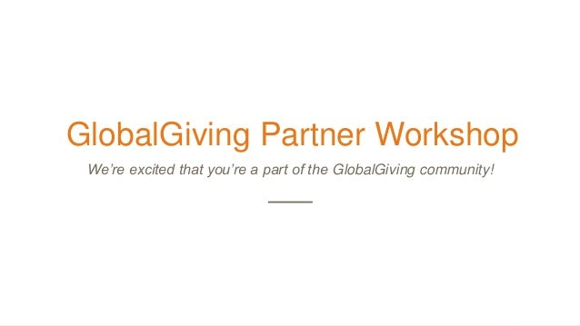 GlobalGiving Partner Workshop We're excited that you're a part of the GlobalGiving community!