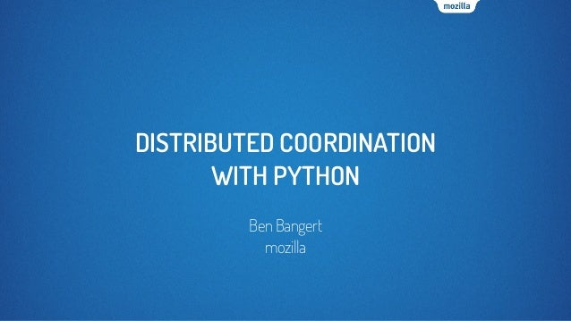 DISTRIBUTED COORDINATION WITH PYTHON BenBangert mozilla