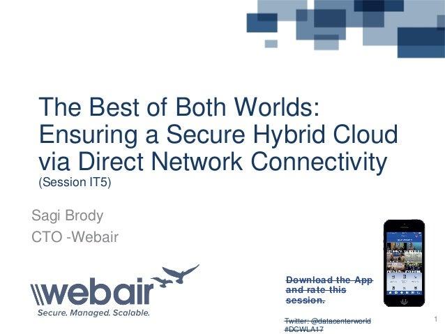 Twitter: @datacenterworld #DCWLA17 1 The Best of Both Worlds: Ensuring a Secure Hybrid Cloud via Direct Network Connectivi...