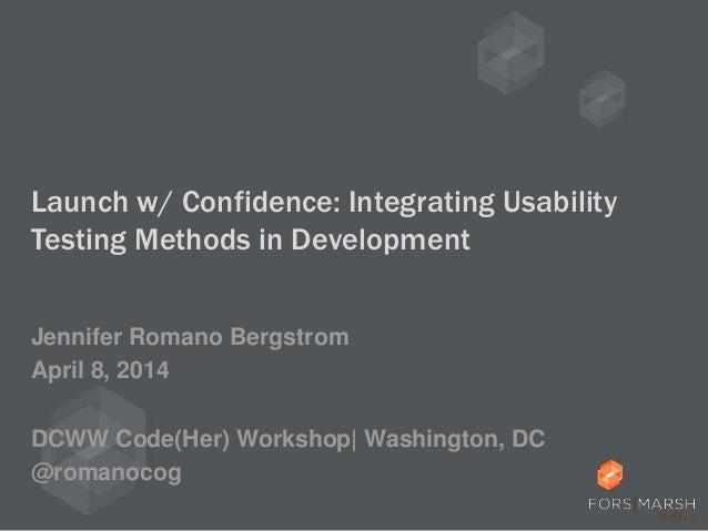 Launch w/ Confidence: Integrating Usability Testing Methods in Development Jennifer Romano Bergstrom April 8, 2014 DCWW Co...