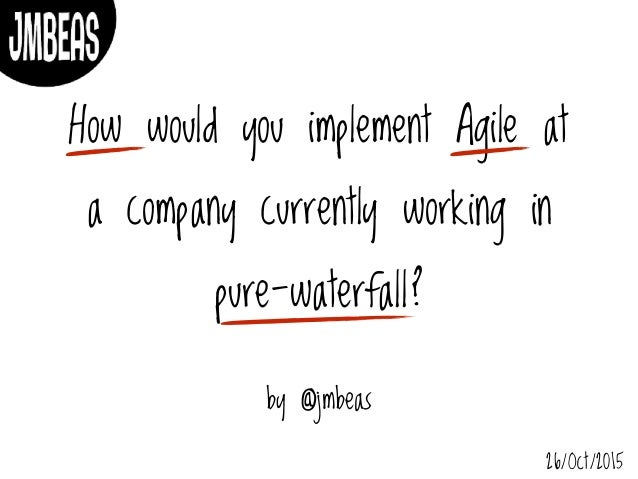 How would you implement Agile at a company currently working in pure-waterfall? by @jmbeas 26/Oct/2015