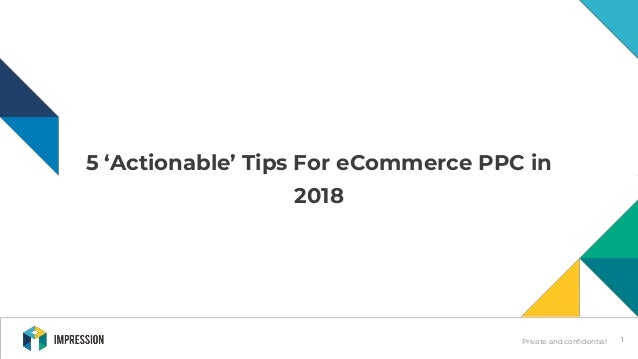 Private and confidential 5 'Actionable' Tips For eCommerce PPC in 2018 1