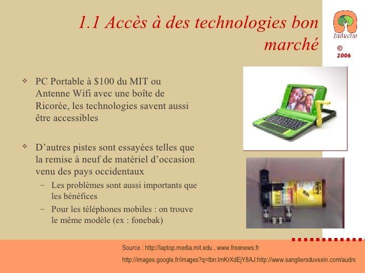 1.1 Accès à des technologies bon marché <ul><li>PC Portable à $100 du MIT ou Antenne Wifi avec une boîte de Ricorée, les t...
