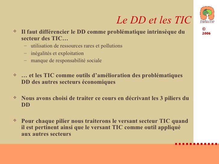 Le DD et les TIC <ul><li>Il faut différencier le DD comme problématique intrinsèque du secteur des TIC… </li></ul><ul><ul>...