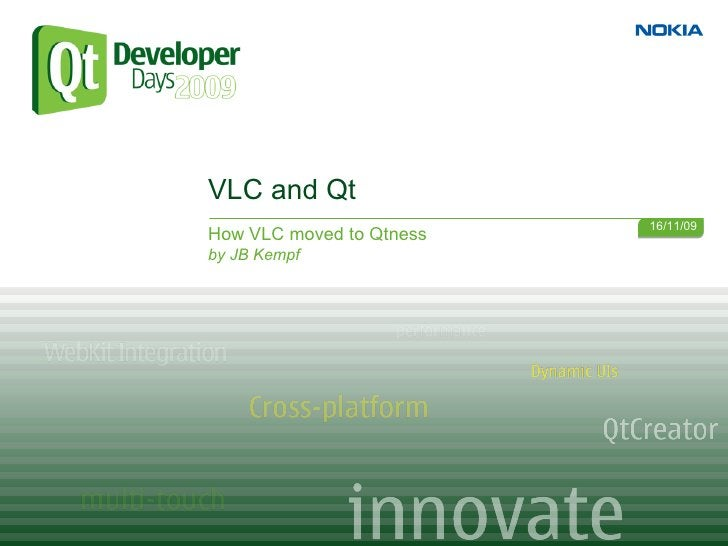 VLC and Qt                           16/11/09 How VLC moved to Qtness by JB Kempf