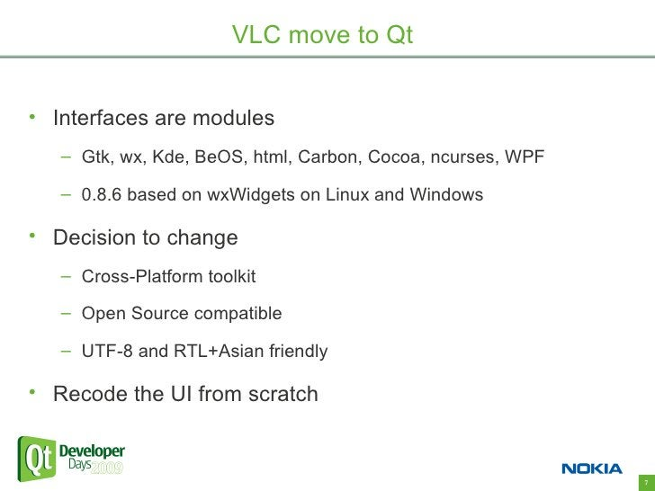 VLC move to Qt   • Interfaces are modules    – Gtk, wx, Kde, BeOS, html, Carbon, Cocoa, ncurses, WPF     – 0.8.6 based on ...