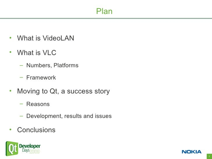Plan   • What is VideoLAN  • What is VLC    – Numbers, Platforms     – Framework  • Moving to Qt, a success story    – Rea...