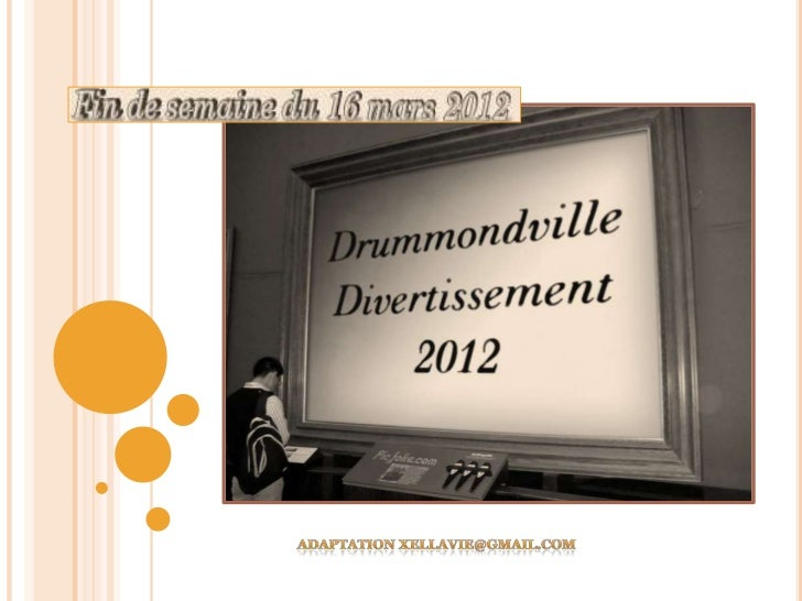 DRUMMONDVILLE DIVERTISSEMENTPRÉSENTATION FIN DE SEMAINE 16 MARS 2012BONJOUR À TOUS, J'AI LE LOISIR DE VOUS PRÉSENTER LES A...