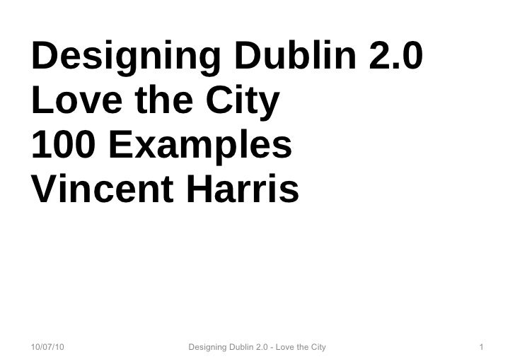 Designing Dublin 2.0 Love the City 100 Examples Vincent Harris 10/07/10 Designing Dublin 2.0 - Love the City