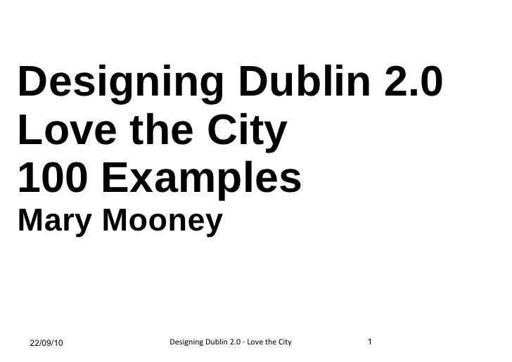 Designing Dublin 2.0 Love the City 100 Examples Mary Mooney 22/09/10 1 Designing Dublin 2.0 - Love the City