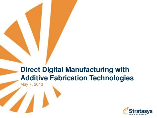 Direct Digital Manufacturing withAdditive Fabrication TechnologiesMay 7, 2013